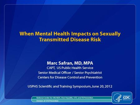 When Mental Health Impacts on Sexually Transmitted Disease Risk Marc Safran, MD, MPA CAPT, US Public Health Service Senior Medical Officer / Senior Psychiatrist.