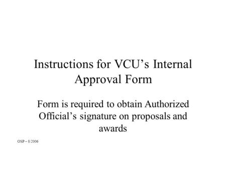 Instructions for VCU's Internal Approval Form Form is required to obtain Authorized Official's signature on proposals and awards OSP – 8/2006.