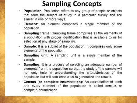 Sampling Concepts Population: Population refers to any group of people or objects that form the subject of study in a particular survey and are similar.