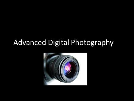 Advanced Digital Photography. Introductions Who Why What.