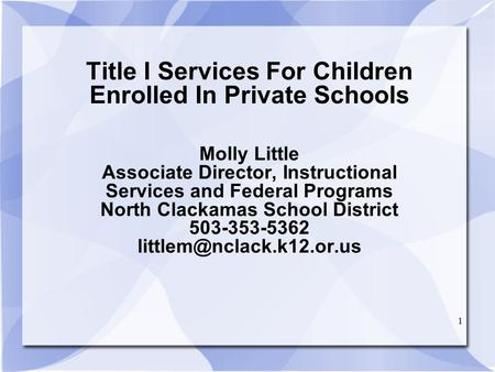 1 Title I Services For Children Enrolled In Private Schools Molly Little Associate Director, Instructional Services and Federal Programs North Clackamas.