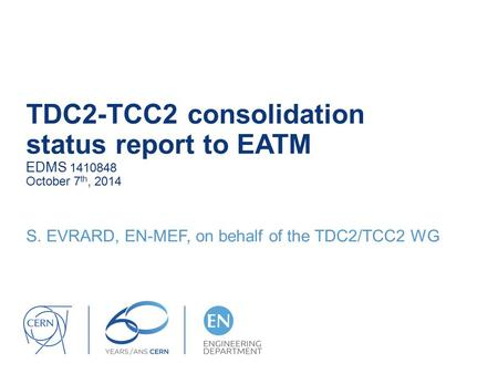 TDC2-TCC2 consolidation status report to EATM EDMS 1410848 October 7 th, 2014 S. EVRARD, EN-MEF, on behalf of the TDC2/TCC2 WG.