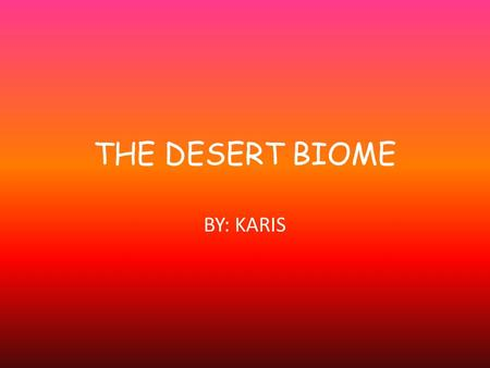 THE DESERT BIOME BY: KARIS. TEMPERATURE/ SEASONS o Desert fluctuate from day to night. Winter temperatures are lower than usual in the spring and summer.