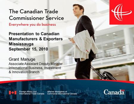 Presentation to Canadian Manufacturers & Exporters Mississauga September 15, 2010 Grant Manuge Associate Assistant Deputy Minister International Business,