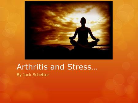 Arthritis and Stress… By Jack Schetter The Nature of Arthritis  Occurs within the joint (area where two bones meet)  Inflammation of one or more joints.