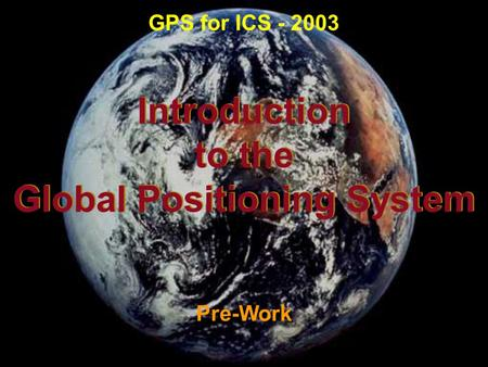 Introduction to the Global Positioning System Introduction to the Global Positioning System Pre-Work GPS for ICS - 2003.