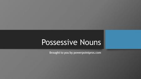 Possessive Nouns Brought to you by powerpointpros.com.
