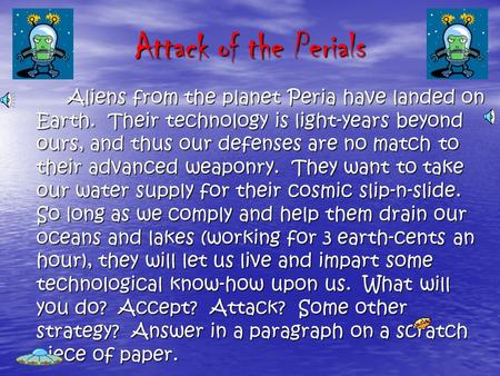 Attack of the Perials Aliens from the planet Peria have landed on Earth. Their technology is light-years beyond ours, and thus our defenses are no match.