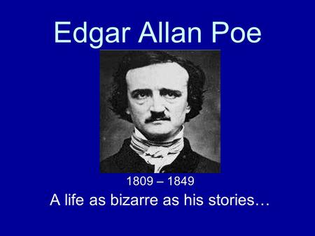 Edgar Allan Poe 1809 – 1849 A life as bizarre as his stories…