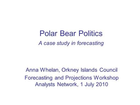 Polar Bear Politics A case study in forecasting Anna Whelan, Orkney Islands Council Forecasting and Projections Workshop Analysts <strong>Network</strong>, 1 July 2010.