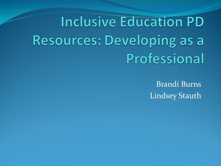 "Brandi Burns Lindsey Stauth. ""Inclusive Education: support for implementation"" We chose this resource specifically, because it is most beneficial for."