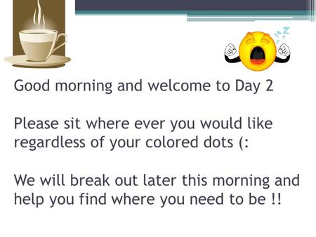 Good morning and welcome to Day 2 Please sit where ever you would like regardless of your colored <strong>dots</strong> (: We will break out later this morning and help.
