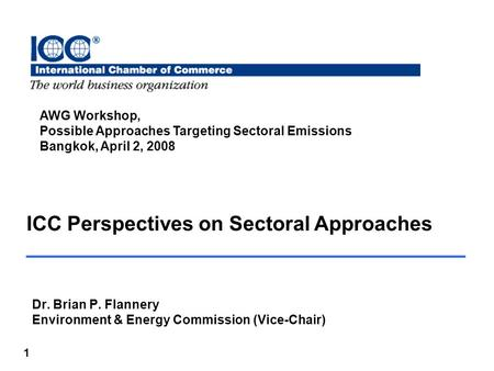 1 ICC Perspectives on Sectoral Approaches Dr. Brian P. Flannery Environment & Energy Commission (Vice-Chair) AWG Workshop, Possible Approaches Targeting.