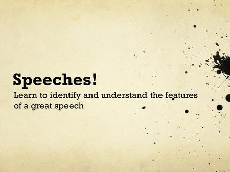 Speeches! Learn to identify and understand the features of a great speech.
