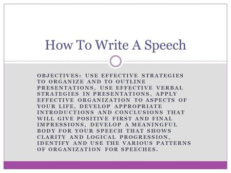 How To Write A Speech Objectives: Use effective strategies to organize and to outline presentations, use effective verbal strategies in presentations,