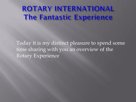 Today it is my distinct pleasure to spend some time sharing with you an overview of the Rotary Experience.