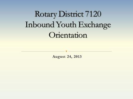 August 24, 2013. Welcome to the Rotary District 7120 Youth Exchange Program. Our Goal's for the 2013-2014 Year Make it so you have a very successful year.