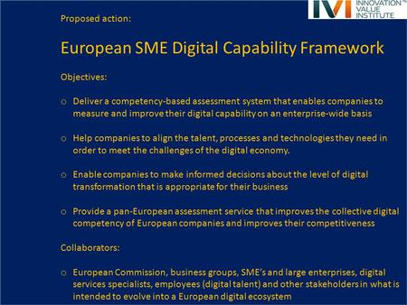 Proposed action: European SME Digital Capability Framework Objectives: o Deliver a competency-based assessment system that enables companies to measure.