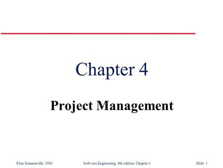 ©Ian Sommerville 2000Software Engineering, 6th edition. Chapter 4 Slide 1 Chapter 4 Project Management.