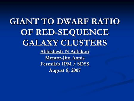 GIANT TO DWARF RATIO OF RED-SEQUENCE GALAXY CLUSTERS Abhishesh N Adhikari Mentor-Jim Annis Fermilab IPM / SDSS August 8, 2007.