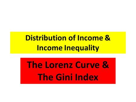 Distribution of Income & Income Inequality The Lorenz Curve & The Gini Index.