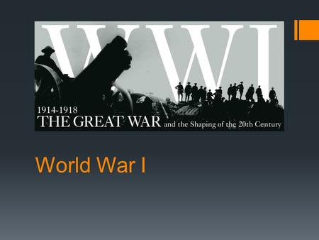 "World War I. Overview  World War I was the first true world-wide conflict; referred to as ""The Great War""  The first total war (the govt mobilized every."