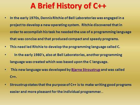 A Brief History of C++ A Brief History of C++ In the early 1970s, Dennis Ritchie of Bell Laboratories was engaged in a project to develop a new operating.