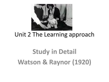 Unit 2 The Learning approach Study in Detail Watson & Raynor (1920)