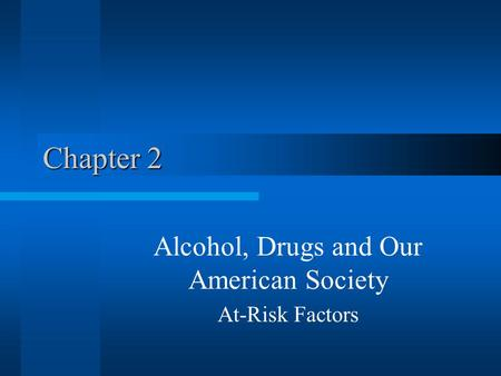 Chapter 2 Alcohol, Drugs and Our American Society At-Risk Factors.