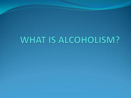WHAT IS ALCOHOLISM?.