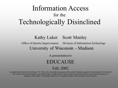 <strong>Technologically</strong> Disinclined A presentation to EDUCAUSE Fall, 2002 Copyright Kathy Luker and Scott Manley, 2002. This work is the intellectual property.
