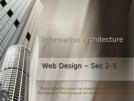 "Information Architecture Web Design – Sec 2-5 Part or all of this lesson was adapted from the University of Washington's ""Web Design & Development I"" Course."