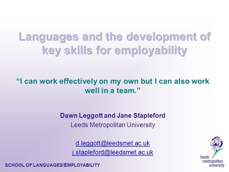 "SCHOOL OF L ANGUAGES /E MPLOYABILITY ""I can work effectively on my own but I can also work well in a team."" Dawn Leggott and Jane Stapleford Leeds Metropolitan."