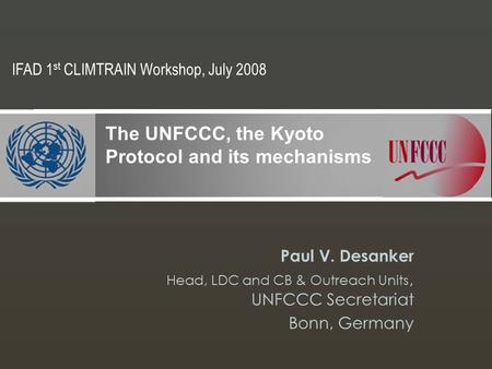 Paul V. Desanker Head, LDC and CB & Outreach Units, UNFCCC Secretariat Bonn, Germany The UNFCCC, the Kyoto Protocol and its mechanisms IFAD 1 st CLIMTRAIN.