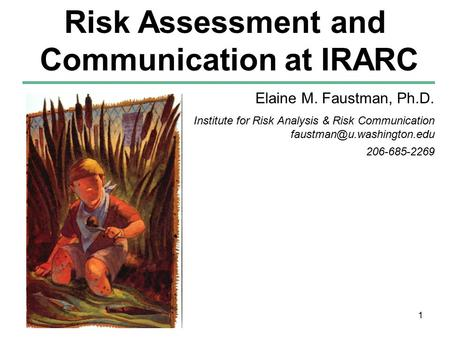 1 Elaine M. Faustman, Ph.D. Institute for Risk Analysis & Risk Communication 206-685-2269 Risk Assessment and Communication at.