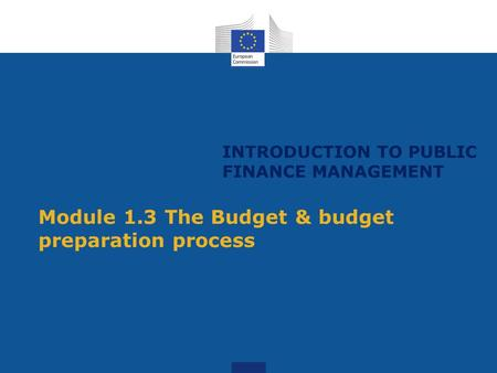 INTRODUCTION TO PUBLIC FINANCE MANAGEMENT Module 1.3 The Budget & budget preparation process.