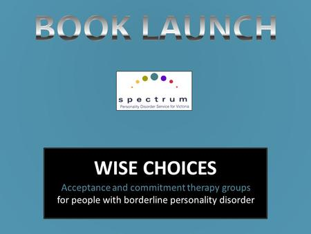 WISE CHOICES Acceptance and commitment therapy groups for people with borderline personality disorder.
