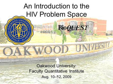 An Introduction to the HIV Problem Space Oakwood University: Faculty Quantitative Institute Aug. 10–12, 2009.