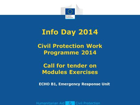 Info Day 2014 Civil Protection Work Programme 2014 Call for tender on Modules Exercises ECHO B1, Emergency Response Unit.