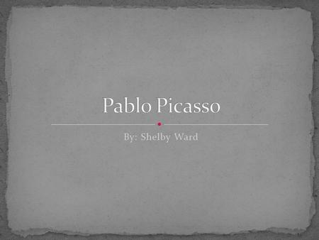 Pablo Picasso By: Shelby Ward.