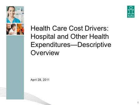 1 Health Care Cost Drivers: Hospital and Other Health Expenditures—Descriptive Overview April 28, 2011.