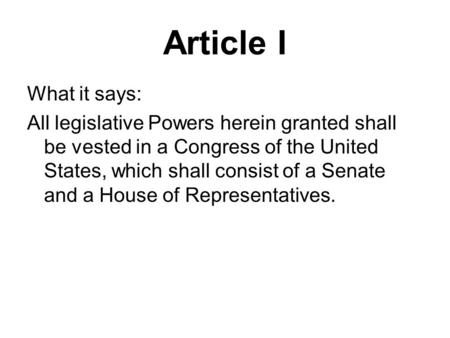 Article I What it says: All legislative Powers herein granted shall be vested in a Congress of the United States, which shall consist of a Senate and a.