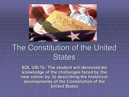 The Constitution of the United States SOL USI.7b: The student will demonstrate knowledge of the challenges faced by the new nation by: b) describing the.