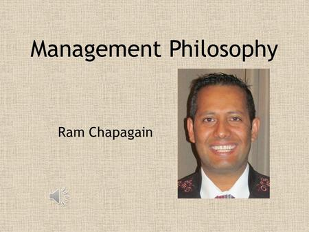 Management Philosophy Ram Chapagain My overall philosophy involves leading by example. I want to know all of the aspects of the business so I can with.