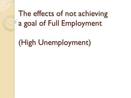 The effects of not achieving a goal of Full Employment (High Unemployment)