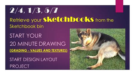 2/4, 1/3, 5/7 Retrieve your sketchbooks from the Sketchbook bin START YOUR 20 MINUTE DRAWING (GRADING - VALUES AND TEXTURES) START DESIGN LAYOUT PROJECT.