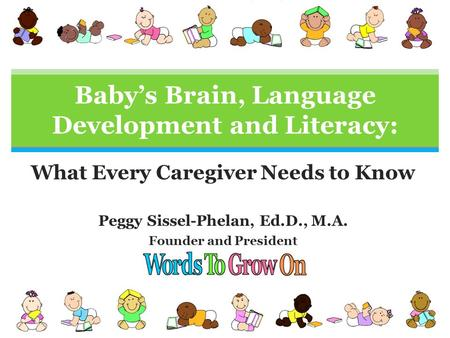 What Every Caregiver Needs to Know Peggy Sissel-Phelan, Ed.D., M.A. Founder and President Baby's Brain, Language Development and Literacy: