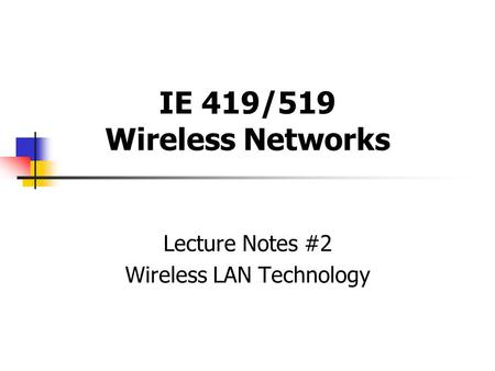 IE 419/519 Wireless Networks Lecture Notes #2 Wireless LAN Technology.