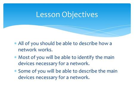  All of you should be able to describe how a network works.  Most of you will be able to identify the main devices necessary for a network.  Some of.