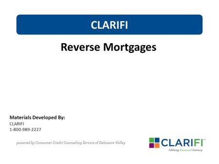 Materials Developed By: CLARIFI 1-800-989-2227 CLARIFI Reverse Mortgages.
